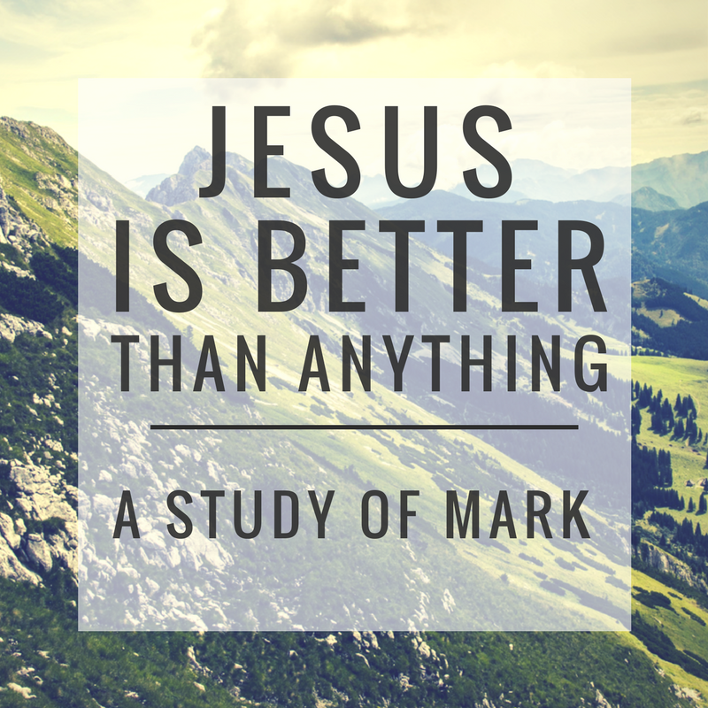Jesus is Better Than Anything A Study of Mark