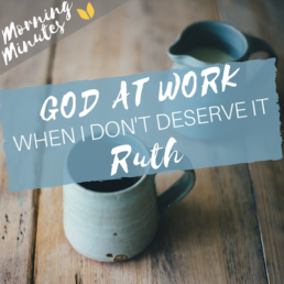 Ruth: God at Work - When I Don't Deserve It Morning Minutes